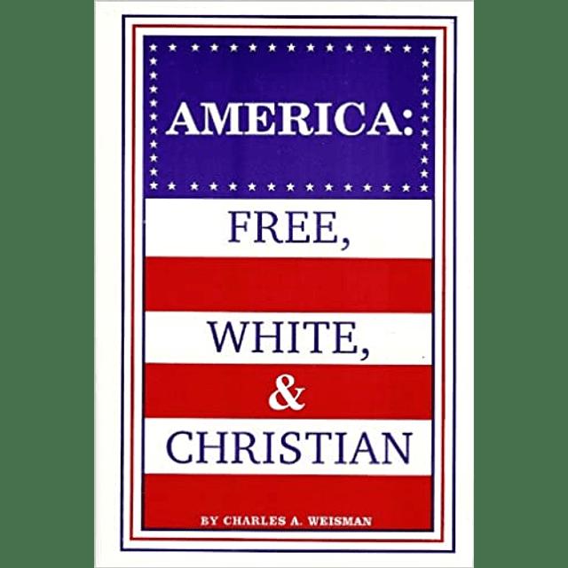 Charles A. Weisman-America: Free, White & Christian (BOOK)