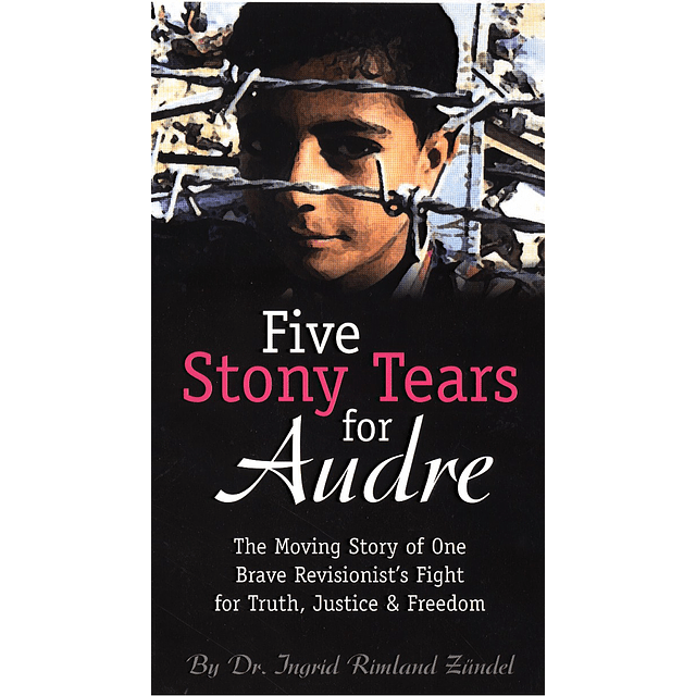 Ingrid R. Zündel-Five Stony Tears for Audre: The Moving Story of One Brave Revisionist's Fight for Truth, Justice, and Freedom (BOOK)