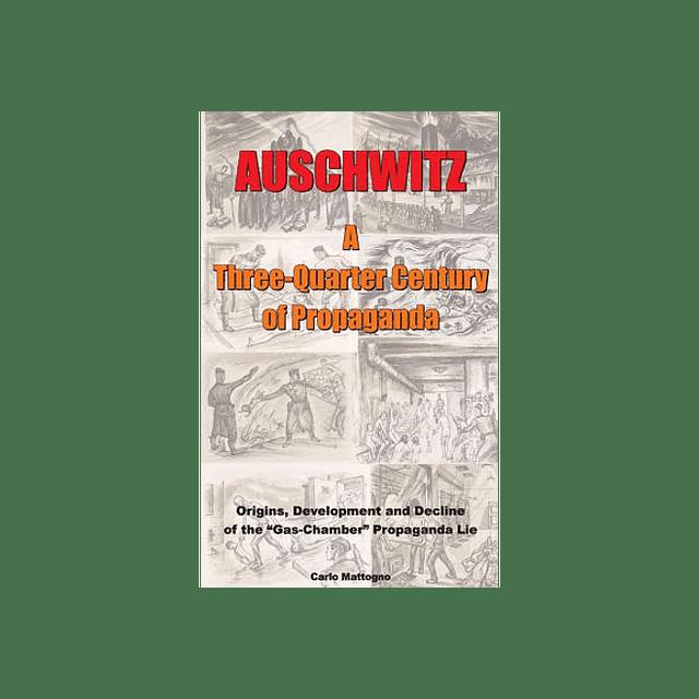 Carlo Mattogno-Auschwitz - A Three-Quarter Century of Propaganda: Origins, Development and Decline of the Gas Chamber Propaganda Lie (BOOK)
