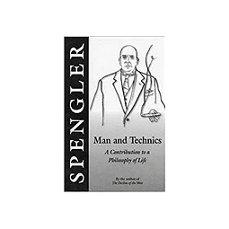 Oswald Spengler-Man and Technics: A Contribution to a Philosophy of Life (BOOK)