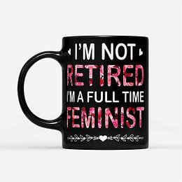I'm Not Retired I'm A Full Time Feminist Mug