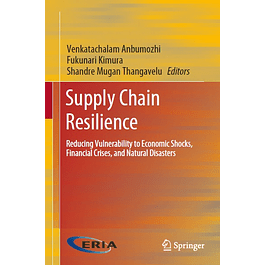 Supply Chain Resilience: Reducing Vulnerability to Economic Shocks, Financial Crises, and Natural Disasters