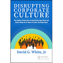 Disrupting Corporate Culture: How Cognitive Science Alters Accepted Beliefs About Culture and Culture Change and Its Impact on Leaders and Change Agents