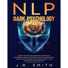 NLP Dark Psychology: Neuro-Linguistic Programming Techniques: The essential guide To Persuade and Influence People, Learn to detect deception, covert manipulation and brainwashing behavior