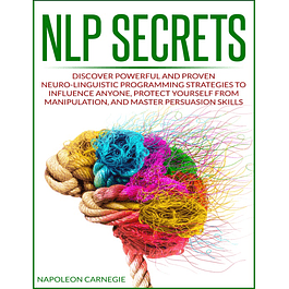 NLP Secrets: Discover Powerful and Proven Neuro-Linguistic Programming Strategies to Influence Anyone, Protect Yourself from Manipulation, and Master Persuasion Skills