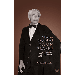A Literary Biography of Robin Blaser: Mechanic of Splendor