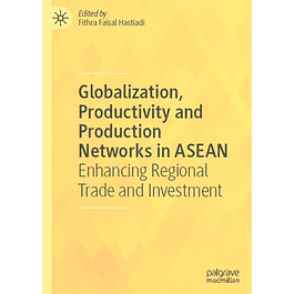 Globalization, Productivity and Production Networks in ASEAN: Enhancing Regional Trade and Investment