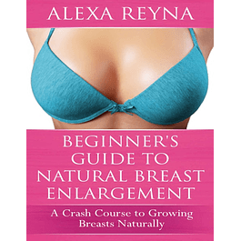 Beginner's Guide to Natural Breast Enlargement: A Crash Course in Growing Breasts Naturally