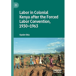 Labor in Colonial Kenya after the Forced Labor Convention, 1930–1963