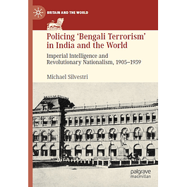 Policing 'Bengali Terrorism' in India and the World: Imperial Intelligence and Revolutionary Nationalism, 1905-1939