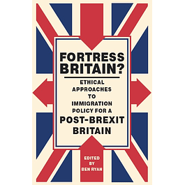 Fortress Britain?: Ethical approaches to immigration policy for a post-Brexit Britain
