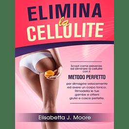 ELIMINA LA CELLULITE: Scopri come prevenire ed eliminare la cellulite con il metodo perfetto per dimagrire velocemente ed avere un corpo tonico. Rimodella le tue gambe e ottieni glutei e cosce perfett