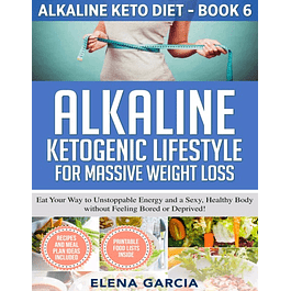Alkaline Ketogenic Lifestyle for Massive Weight Loss: Eat Your Way to Unstoppable Energy and a Sexy, Healthy Body without Feeling Bored or Deprived!