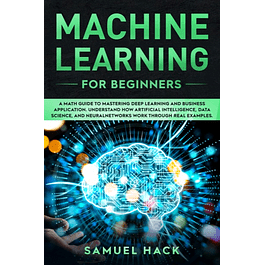 Machine Learning for Beginners: A Math Guide to Mastering Deep Learning and Business Application. Understand How Artificial Intelligence, Data Science, and Neural Networks Work Through Real Examples