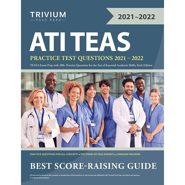 ATI TEAS Practice Test Questions 2021-2022: TEAS 6 Exam Prep with 300+ Practice Questions for the Test of Essential Academic Skills  by Trivium (Author) ISBN-10: 1635307813 ISBN-13: 978-1635307818 ASIN: B08J3R9838