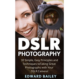 DSLR Photography: 30 Simple, Easy Principles and Techniques to Taking Great Photographs with Your DSLR Camera!