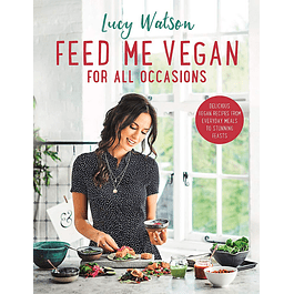 Feed Me Vegan: For All Occasions: Delicious Vegan Recipes from Everyday Meals to Stunning Feasts