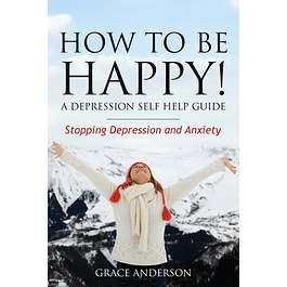How to Be Happy! A Depression Self Help Guide: Stopping Depression and Anxiety