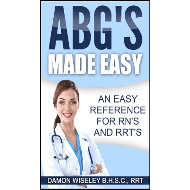 ABG'S Made Easy: An Easy Reference for RN's and RRT's  1st Edition  by Damon John Wiseley (Author) ISBN-10: 1976108241 ISBN-13: 978-1976108242 ASIN: B01HAL18T8
