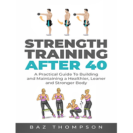 Strength Training After 40: A Practical Guide to Building and Maintaining a Healthier, Leaner, and Stronger Body