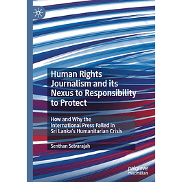 Human Rights Journalism and its Nexus to Responsibility to Protect: How and Why the International Press Failed in Sri Lanka's Humanitarian Crisis