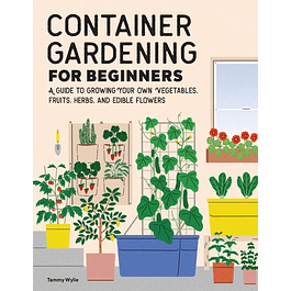 Container Gardening For Beginners: A Guide to Growing Your Own Vegetables, Fruits, Herbs, and Edible Flowers