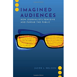 Imagined Audiences: How Journalists Perceive and Pursue the Public