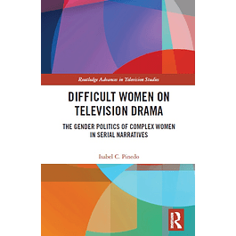 Difficult Women on Television Drama: The Gender Politics Of Complex Women In Serial Narratives