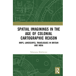 Spatial Imaginings in the Age of Colonial Cartographic Reason: Maps, Landscapes, Travelogues in Britain and India