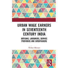 Urban Wage Earners in Seventeenth Century India: Artisans, Labourers, Service Providers and Entertainers