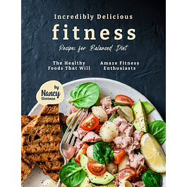 Incredibly Delicious Fitness Recipes for Balanced Diet: The Healthy Foods That Will Amaze Fitness Enthusiasts