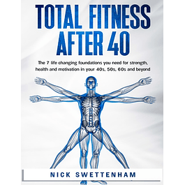 Total Fitness After 40: The 7 Life Changing Foundations You Need for Strength, Health and Motivation in your 40s, 50s, 60s and Beyond