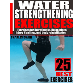 Water Strengthening Exercises: Exercises for Body Fitness, Relaxations, Injury Healings, and Body Rehabilitation