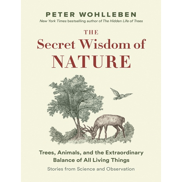 The Secret Wisdom of Nature: Trees, Animals, and the Extraordinary Balance of All Living Things ― Stories from Science and Observation (The Mysteries of Nature Trilogy)