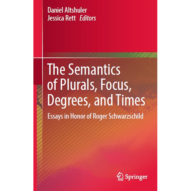 The Semantics of Plurals, Focus, Degrees, and Times: Essays in Honor of Roger Schwarzschild