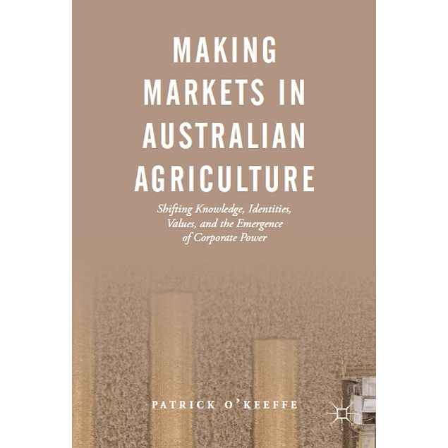 Making Markets in Australian Agriculture: Shifting Knowledge, Identities, Values, and the Emergence of Corporate Power