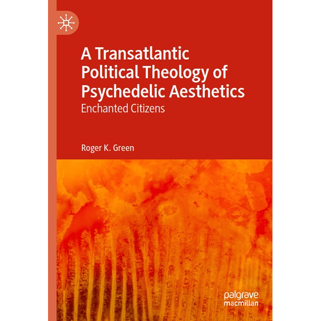 A Transatlantic Political Theology of Psychedelic Aesthetics: Enchanted Citizens