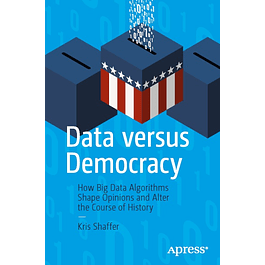 Data versus Democracy: How Big Data Algorithms Shape Opinions and Alter the Course of History