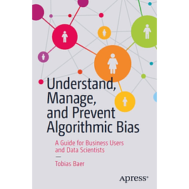 Understand, Manage, and Prevent Algorithmic Bias: A Guide for Business Users and Data Scientists