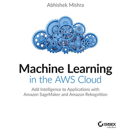 Machine Learning in the AWS Cloud: Add Intelligence to Applications with Amazon SageMaker and Amazon Rekognition