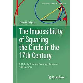 The Impossibility of Squaring the Circle in the 17th Century: A Debate Among Gregory, Huygens and Leibniz