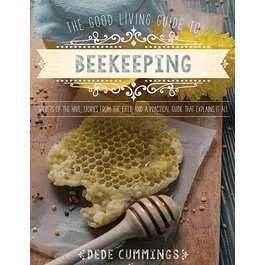 The Good Living Guide to Beekeeping: Secrets of the Hive, Stories from the Field, and a Practical Guide That Explains It All