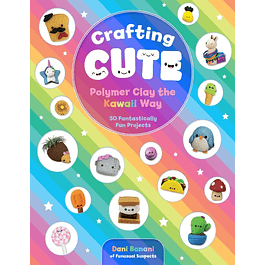 Crafting Cute: Polymer Clay the Kawaii Way: 50 Fantastically Fun Projects
