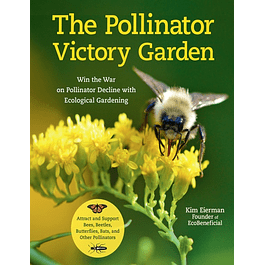 The Pollinator Victory Garden: Win the War on Pollinator Decline with Ecological Gardening; Attract and Support Bees, Beetles, Butterflies, Bats, and Other Pollinators