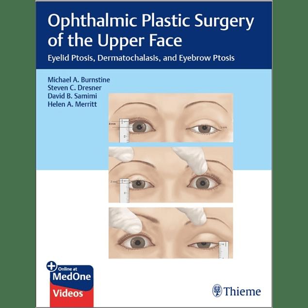 Ophthalmic Plastic Surgery of the Upper Face: Eyelid Ptosis, Dermatochalasis, and Eyebrow Ptosis  1st Edition  by Michael Burnstine (Author), Steven Dresner (Author), David Samimi (Author), Helen Merritt (Author) ISBN-10: 1626239215 ISBN-13: 978-1626239210 ASIN: B07ZHKVRK7