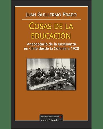 Cosas de la educación: anecdotario de la enseñanza en Chile desde la Colonia a 1920 | Juan Guillermo Prado