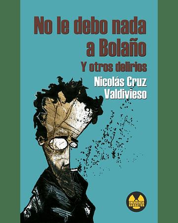 No le debo nada a Bolaño y otros delirios | Nicolás Cruz Valdivieso