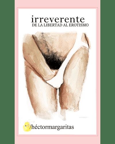 Irreverente. De la libertad al erotismo | Héctor Margaritas