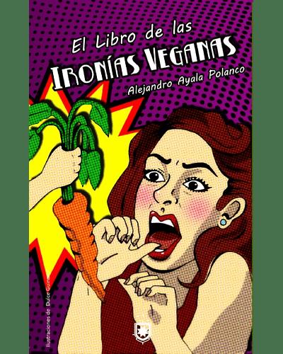 El libro de las ironías veganas o cómo deshacerse de un molesto vegano | Alejandro Ayala Polanco