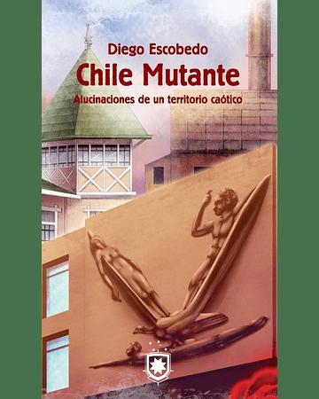 Chile Mutante. Alucinaciones de un territorio caótico   Diego Escobedo